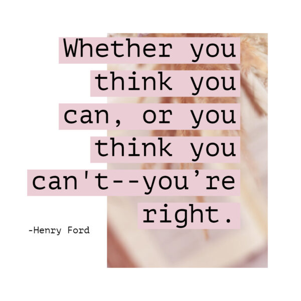 Whether you think you can, or you think you can't -- you're right.