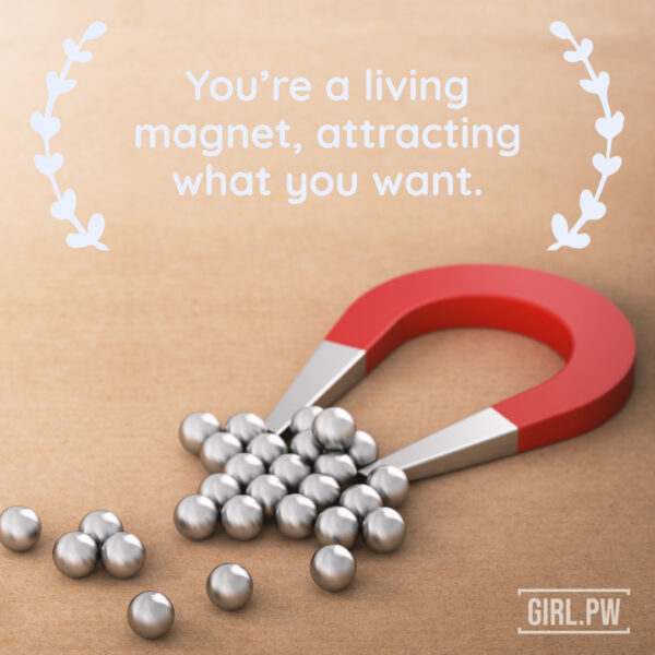 You're a living magnet, attracting what you want.