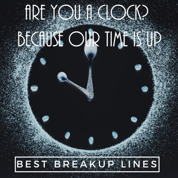 Are you a clock? Because our time is up.