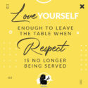 Love yourself enough to leave the table when respect is no longer being served.