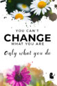 You can't change what you are only what you can do.